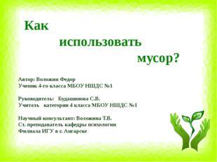 Как использовать мусор? Автор: Воложин Федор Ученик 4-го класса МБОУ НШДС №1