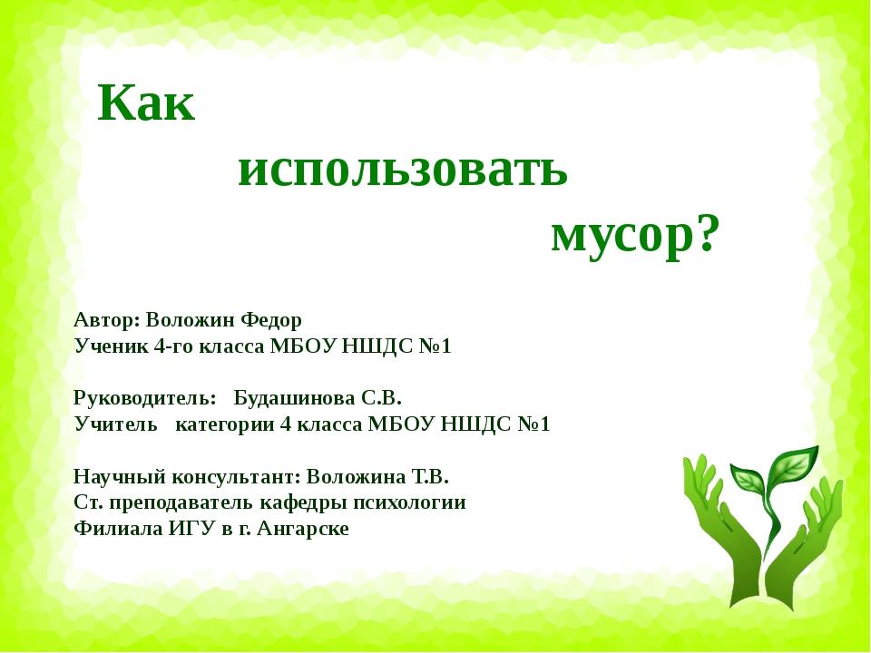 Как использовать мусор? Автор: Воложин Федор Ученик 4-го класса МБОУ НШДС №1...