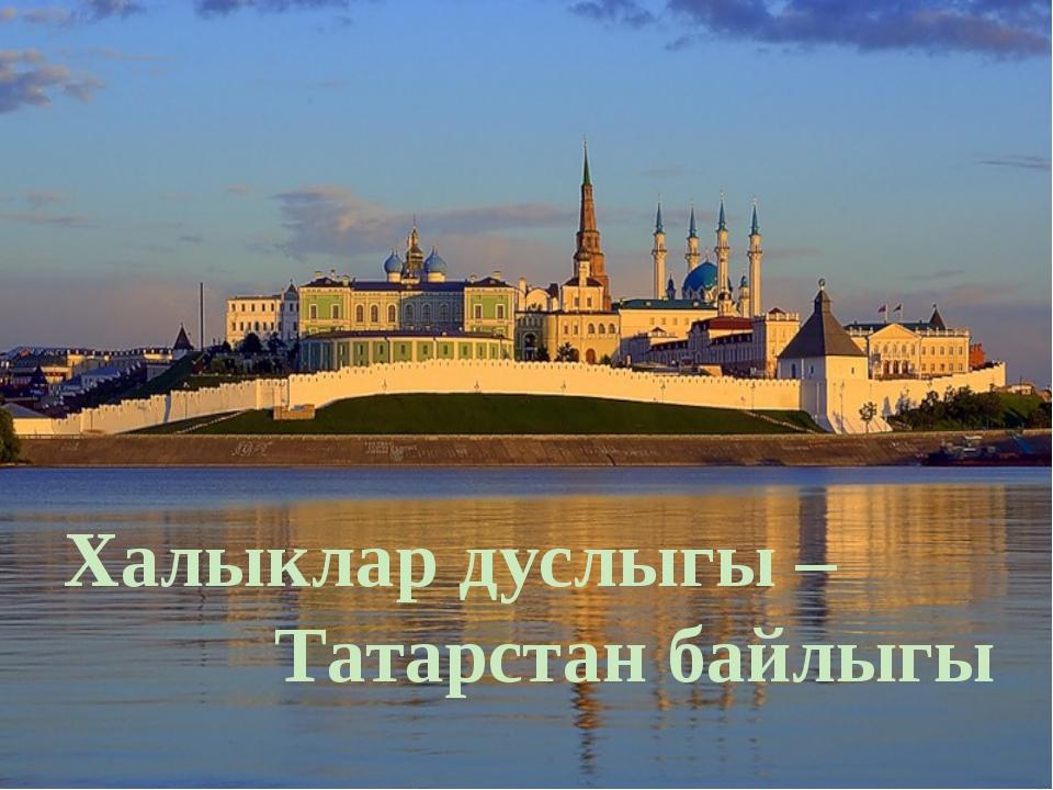 Халыклар дуслыгы – Татарстан байлыгы