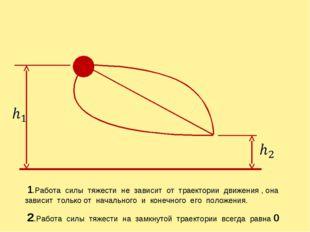 1.Работа силы тяжести не зависит от траектории движения , она зависит только