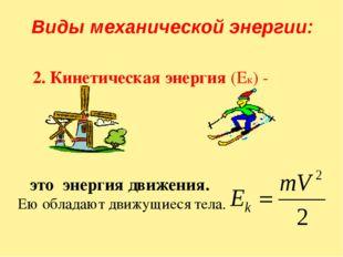 2. Кинетическая энергия (Ек) - это энергия движения. Ею обладают движущиеся т