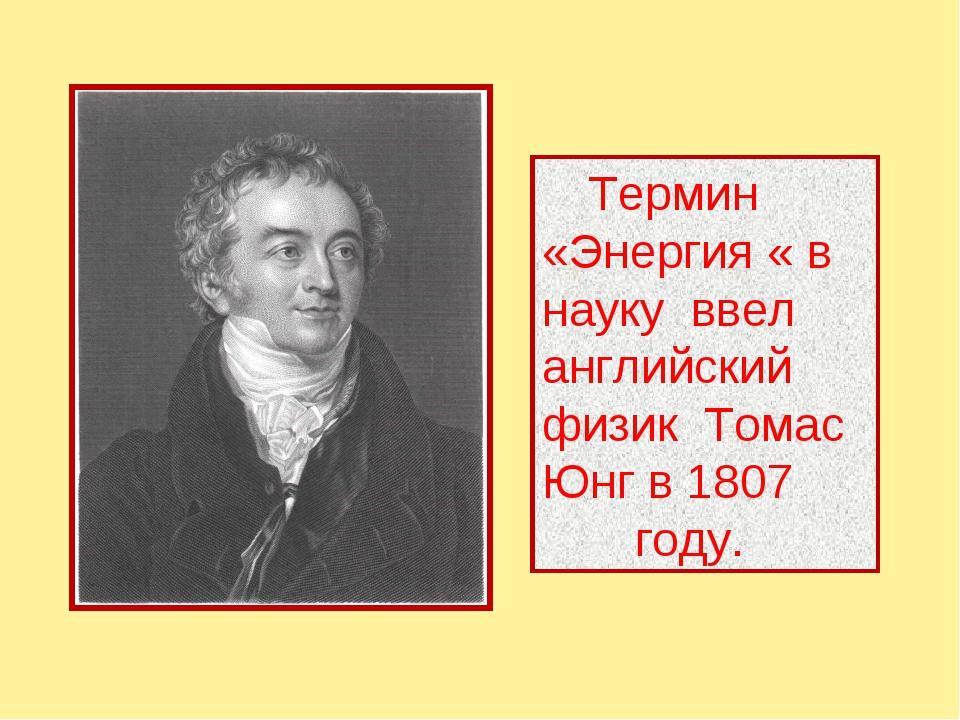 Термин «Энергия « в науку ввел английский физик Томас Юнг в 1807 году.
