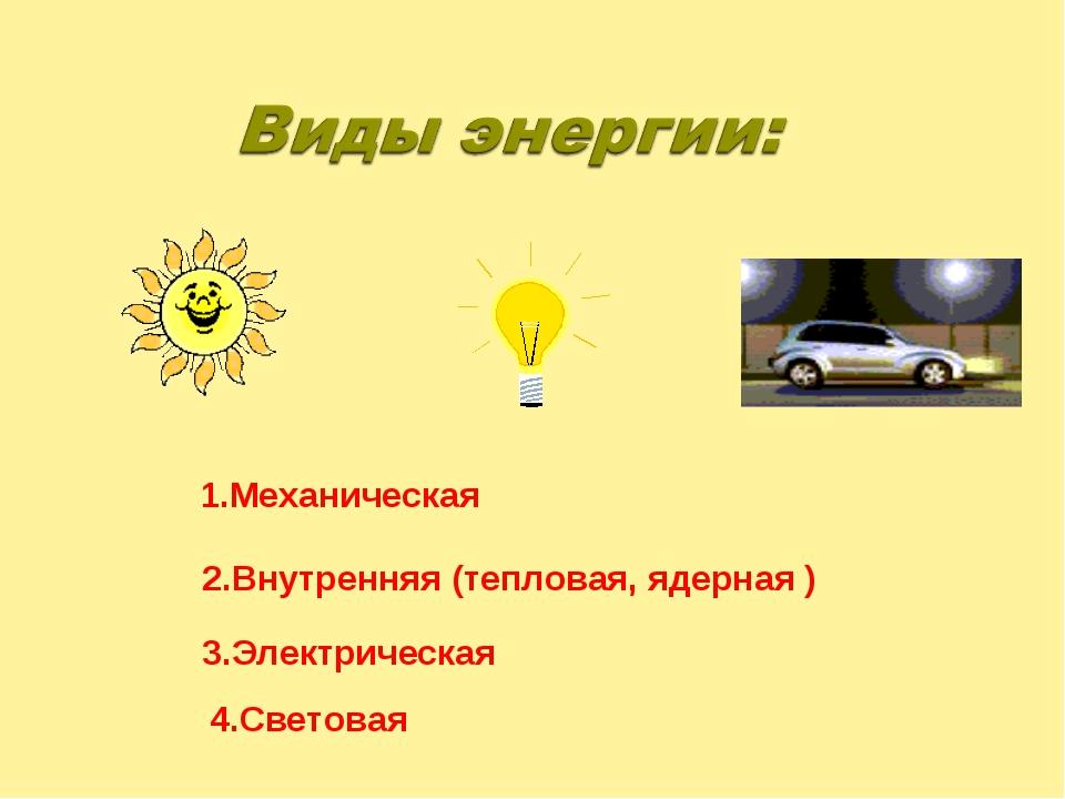 1.Механическая 2.Внутренняя (тепловая, ядерная ) 3.Электрическая 4.Световая