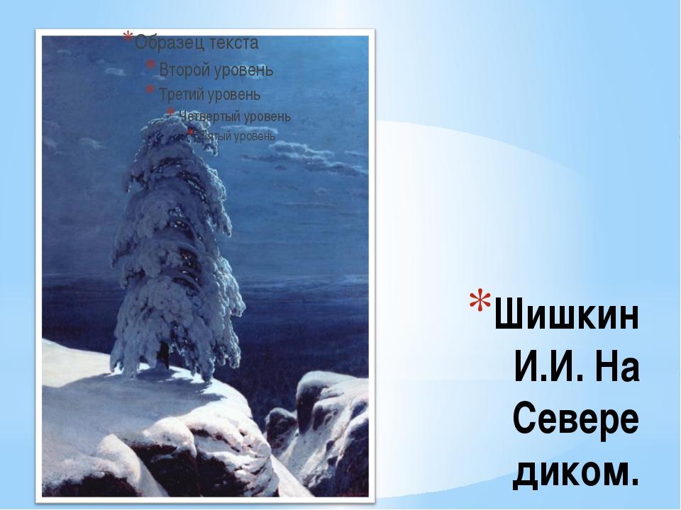 Шишкин И.И. На Севере диком. User: Одиноко стоящая сосна, не известно каким п...