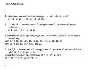 ХІІІ. Сауалнама. Арифметикалық прогрессияда а1=4, d= -3, a11-? а) -19 в) -20
