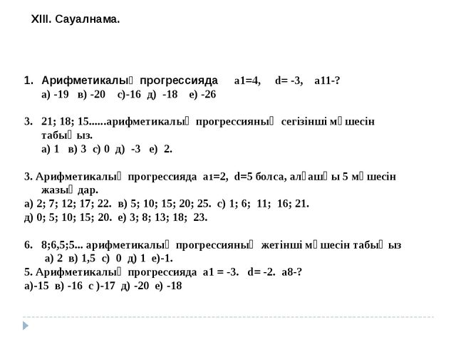 ХІІІ. Сауалнама. Арифметикалық прогрессияда а1=4, d= -3, a11-? а) -19 в) -20...