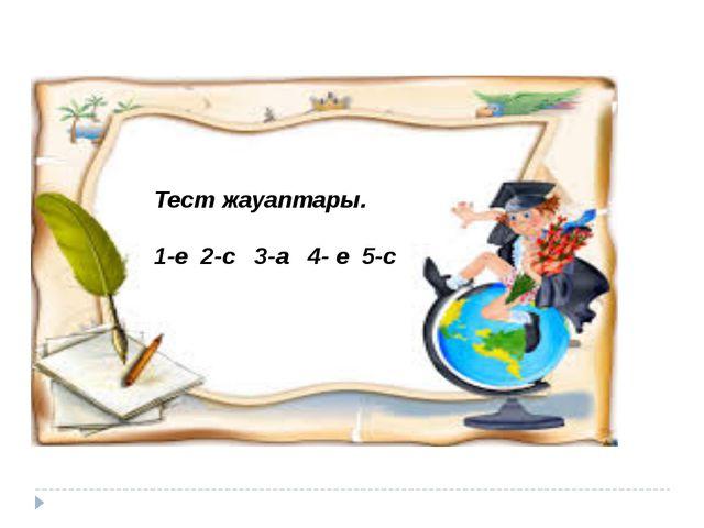 Тест жауаптары. 1-е 2-с 3-а 4- е 5-с
