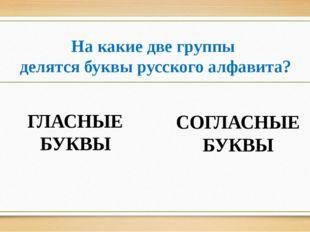 На какие две группы делятся буквы русского алфавита? ГЛАСНЫЕ БУКВЫ СОГЛАСНЫЕ