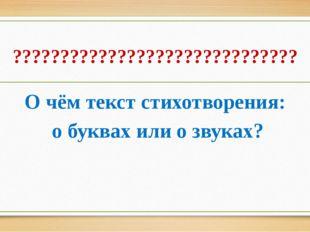 ?????????????????????????????? О чём текст стихотворения: о буквах или о звук