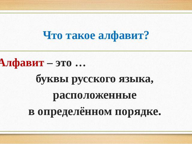 Что такое алфавит? Алфавит – это … буквы русского языка, расположенные в опре...