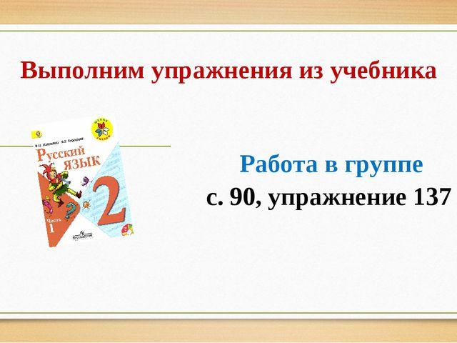 Выполним упражнения из учебника Работа в группе с. 90, упражнение 137