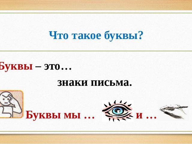 Что такое буквы? Буквы – это… знаки письма. Буквы мы … и … .