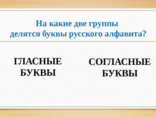На какие две группы делятся буквы русского алфавита? ГЛАСНЫЕ БУКВЫ СОГЛАСНЫЕ...