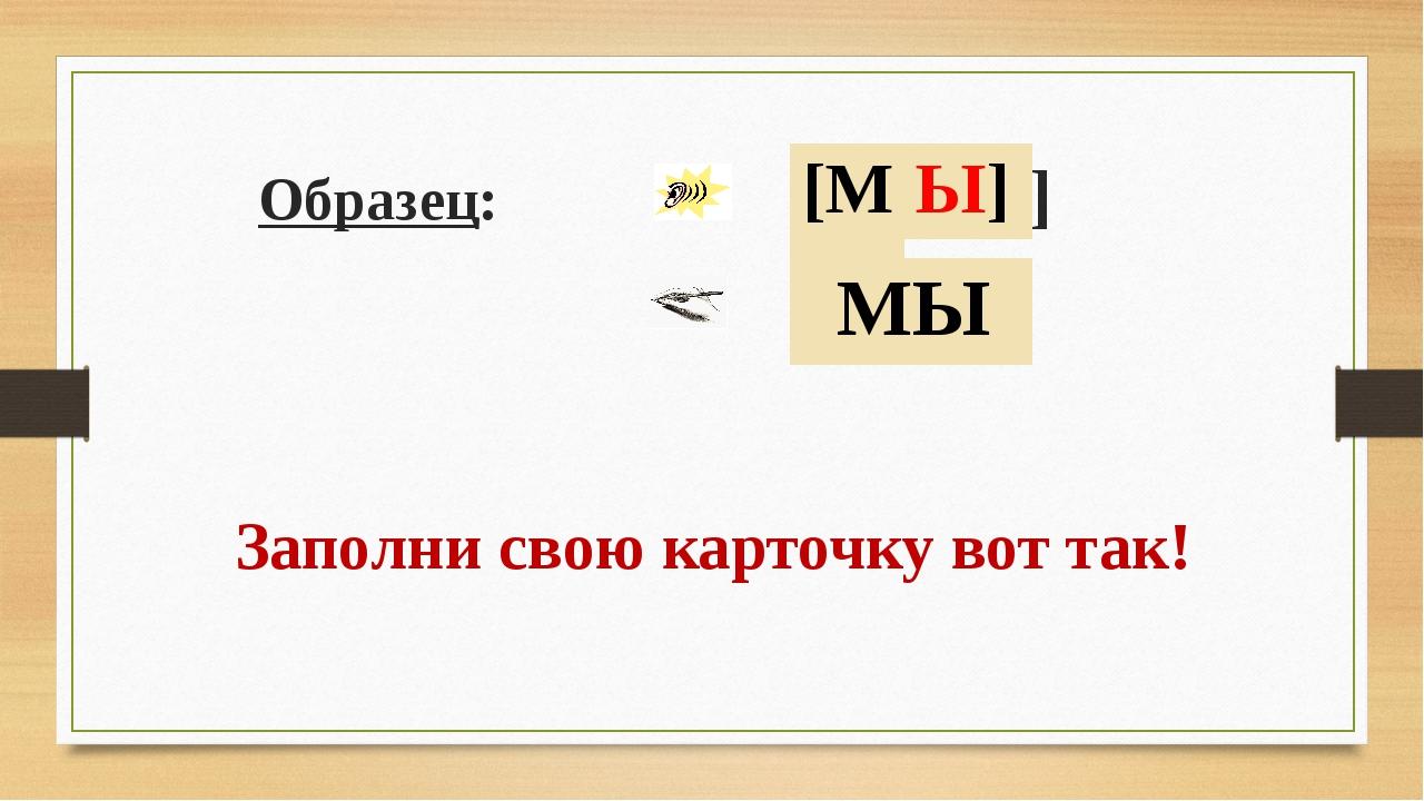 Образец: …] Заполни свою карточку вот так! [М Ы] МЫ