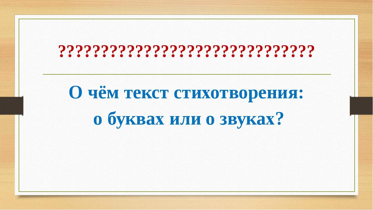 ?????????????????????????????? О чём текст стихотворения: о буквах или о звук...
