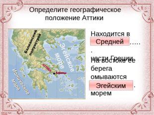 Определите географическое положение Аттики Находится в ………………….. части Греции
