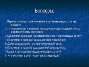 Вопросы: 1.Перечислите пути проникновения в организм радиоактивных веществ. 2