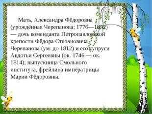 Мать, Александра Фёдоровна (урождённая Черепанова; 1776—1852) — дочь ком