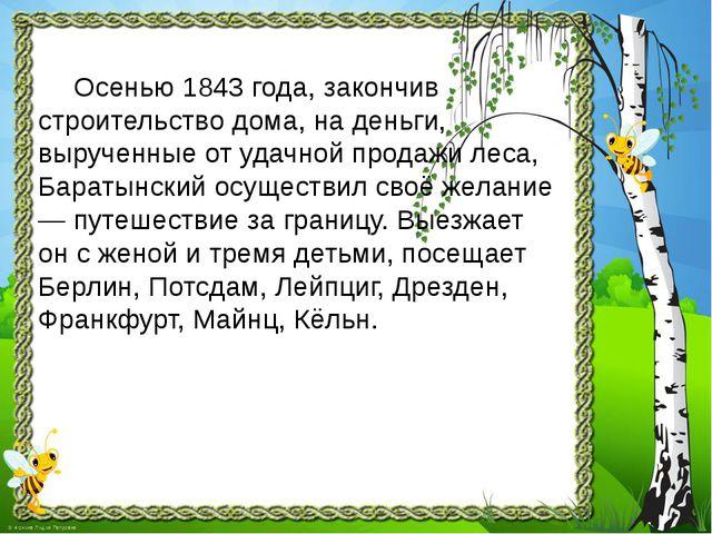 Осенью 1843 года, закончив строительство дома, на деньги, вырученные от удач...