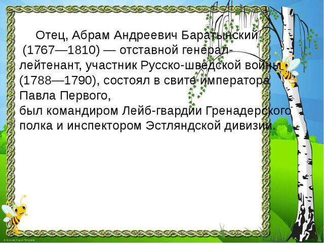 Отец, Абрам Андреевич Баратынский (1767—1810) — отставной генерал- лейтена...