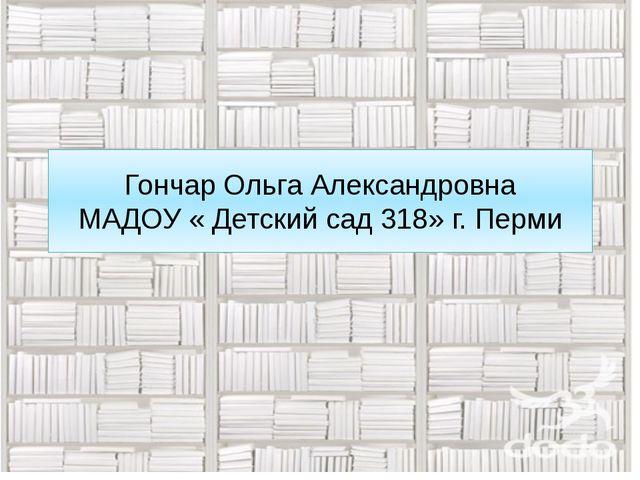Гончар Ольга Александровна МАДОУ « Детский сад 318» г. Перми