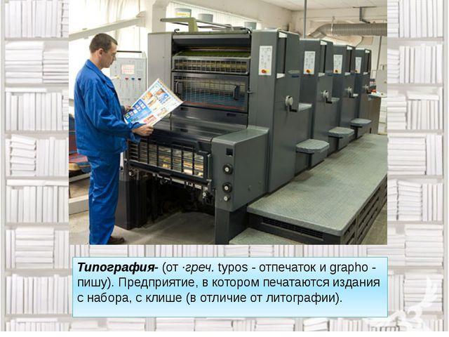 Типография- (от·греч.typos - отпечаток и grapho - пишу). Предприятие, в кот...