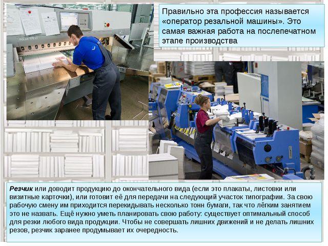 Резчик или доводит продукцию до окончательного вида (если это плакаты, листов...