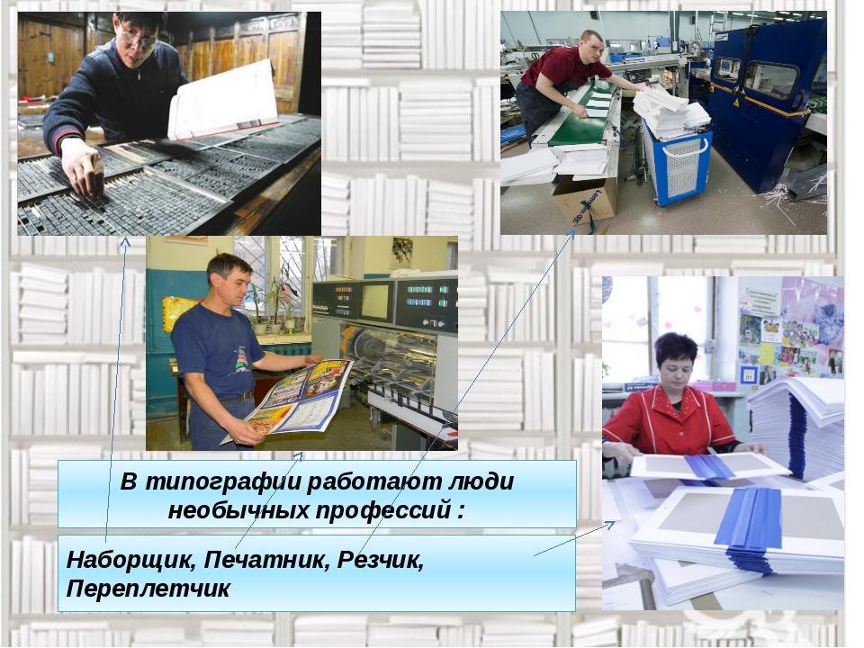 В типографии работают люди необычных профессий : Наборщик, Печатник, Резчик,...