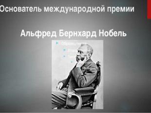 Основатель международной премии Альфред Бернхард Нобель