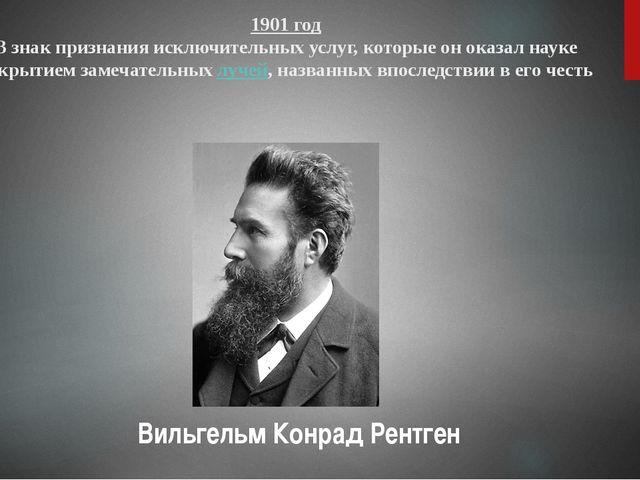 1901 год В знак признания исключительных услуг, которые он оказал науке откры...