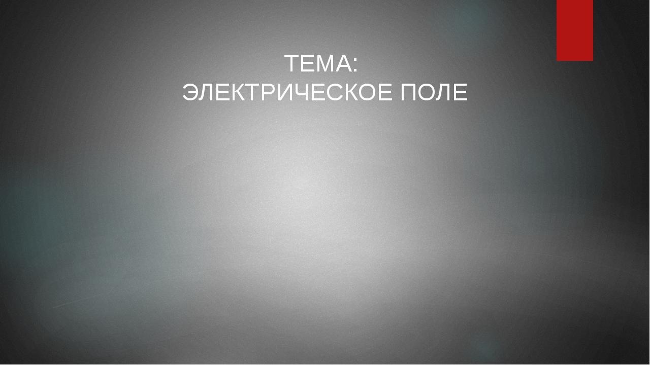 ТЕМА: ЭЛЕКТРИЧЕСКОЕ ПОЛЕ