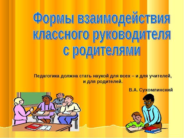 Педагогика должна стать наукой для всех – и для учителей, и для родителей. В....