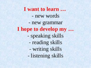I want to learn … - new words - new grammar I hope to develop my … - speaking