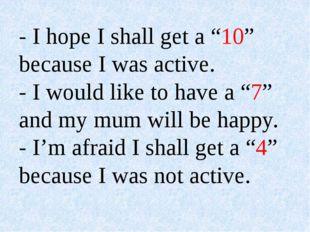 "- I hope I shall get a ""10"" because I was active. - I would like to have a ""7"