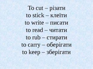 To cut – різати to stick – клеїти to write – писати to read – читати to rub –