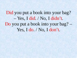 Did you put a book into your bag? – Yes, I did. / No, I didn't. Do you put a