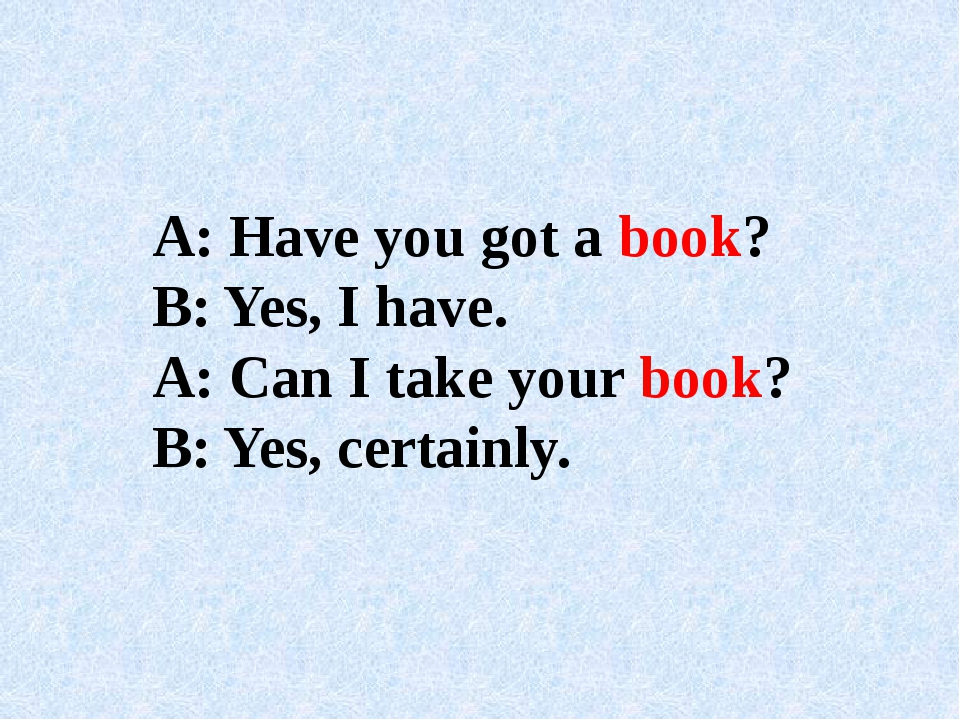A: Have you got a book? B: Yes, I have. A: Can I take your book? B: Yes, cert...