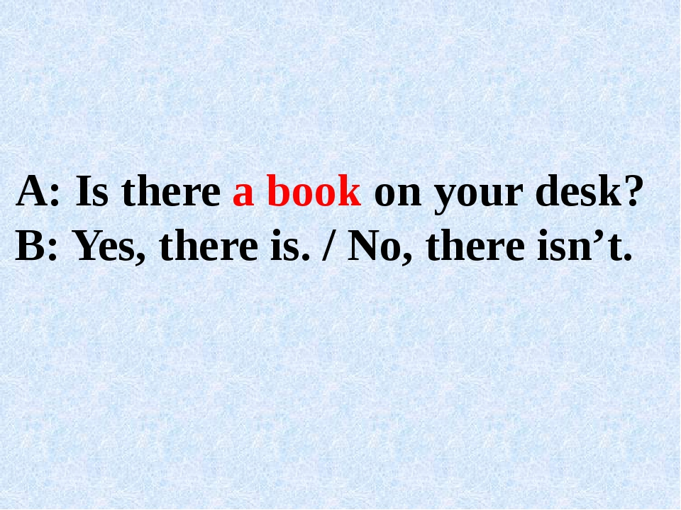 A: Is there a book on your desk? B: Yes, there is. / No, there isn't.