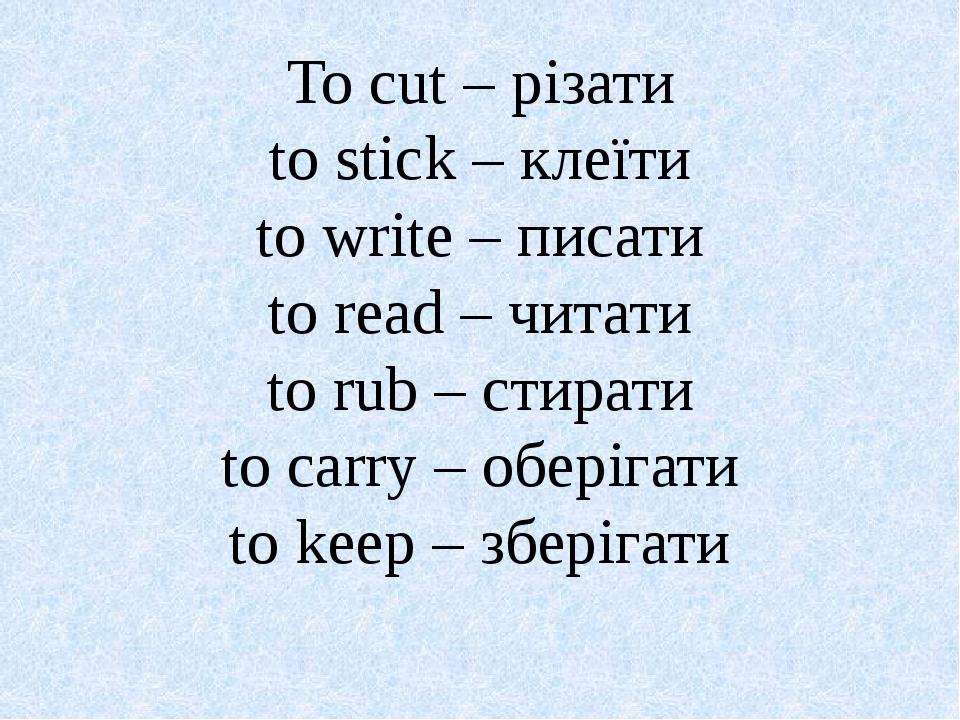 To cut – різати to stick – клеїти to write – писати to read – читати to rub –...