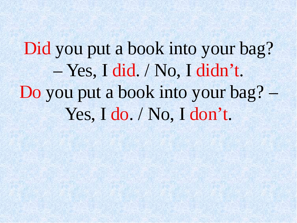 Did you put a book into your bag? – Yes, I did. / No, I didn't. Do you put a...