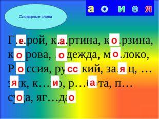 Словарные слова е а Г…рой, к…ртина, к…рзина, к…рова, …дежда, м…локо, Р…ссия,