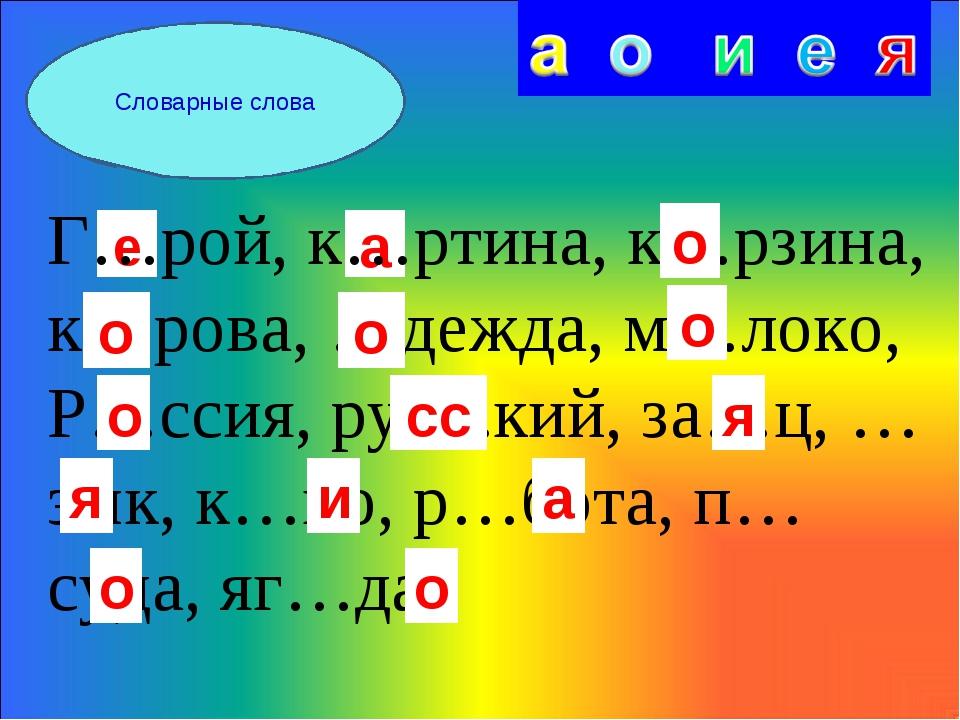 Словарные слова е а Г…рой, к…ртина, к…рзина, к…рова, …дежда, м…локо, Р…ссия,...