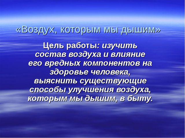 «Воздух, которым мы дышим» Цель работы: изучить состав воздуха и влияние его...