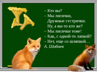 – Кто вы? – Мы лисички, Дружные сестрички. Ну, а вы-то кто же? – Мы лисички