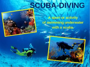SCUBA-DIVING A sport or activity of swimming underwater with a scuba.