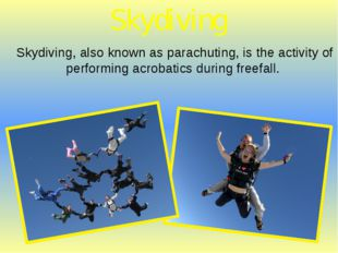 Skydiving, also known as parachuting, is the activity of performing acrobatic
