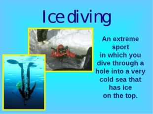 Ice diving An extreme sport in which you dive through a hole into a very cold