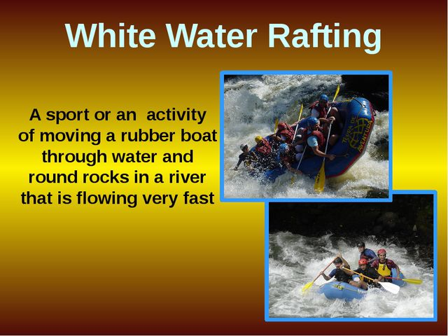 A sport or an activity of moving a rubber boat through water and round rocks...