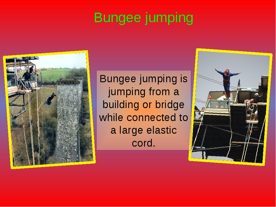 Bungee jumping Bungee jumping is jumping from a building or bridge while conn...