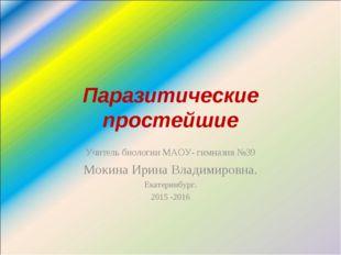 Паразитические простейшие Учитель биологии МАОУ- гимназия №39 Мокина Ирина Вл